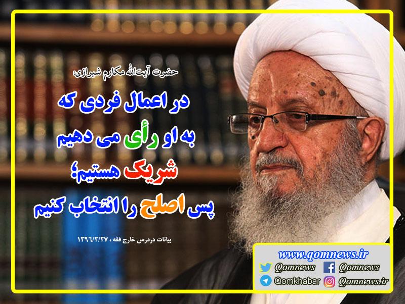 آیت الله العظمی مکارم شیرازی: در اعمال فردی که به او رأی می دهیم شریک هستیم؛ پس اصلح را انتخاب کنیم