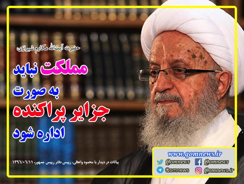 حضرت آیت الله العظمی مکارم شیرازی: مملکت نباید به صورت جزایر پراکنده اداره شود